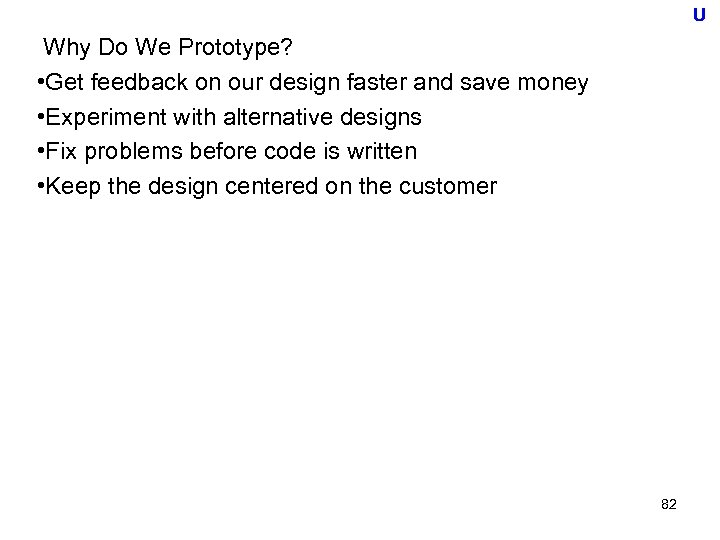 U Why Do We Prototype? • Get feedback on our design faster and save