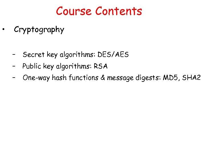 Course Contents • Cryptography – Secret key algorithms: DES/AES – Public key algorithms: RSA