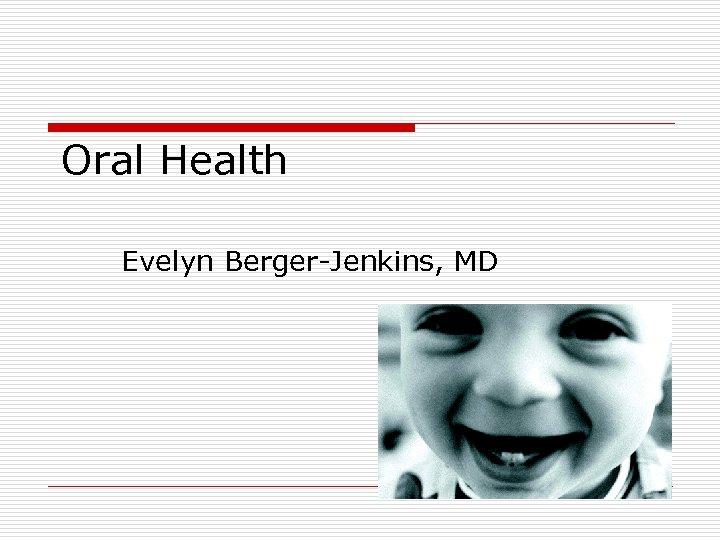 Oral Health Evelyn Berger-Jenkins, MD