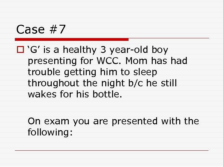 Case #7 o 'G' is a healthy 3 year-old boy presenting for WCC. Mom