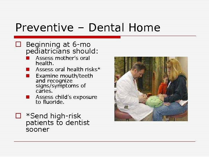 Preventive – Dental Home o Beginning at 6 -mo pediatricians should: n n Assess