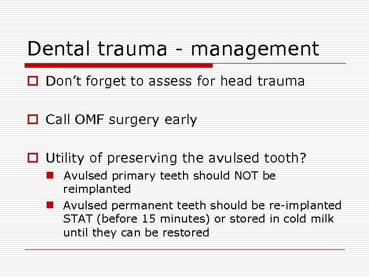 Dental trauma - management o Don't forget to assess for head trauma o Call