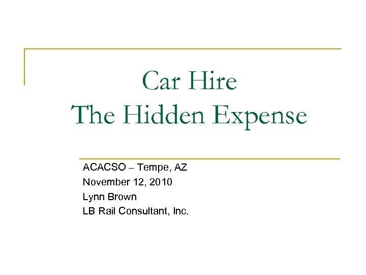 Car Hire The Hidden Expense ACACSO – Tempe, AZ November 12, 2010 Lynn Brown