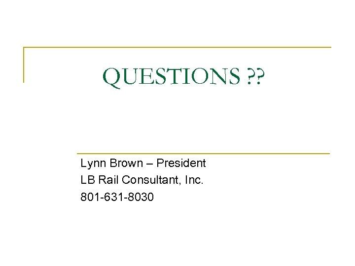 QUESTIONS ? ? Lynn Brown – President LB Rail Consultant, Inc. 801 -631 -8030