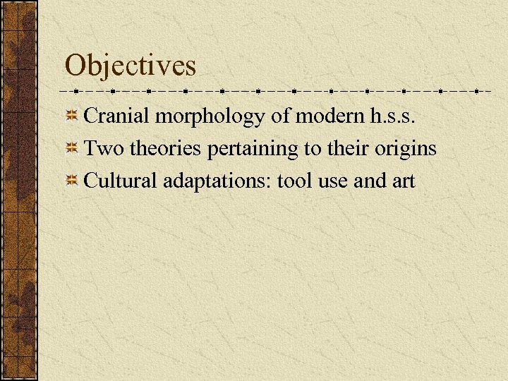 Objectives Cranial morphology of modern h. s. s. Two theories pertaining to their origins