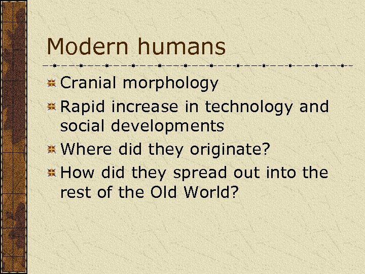 Modern humans Cranial morphology Rapid increase in technology and social developments Where did they