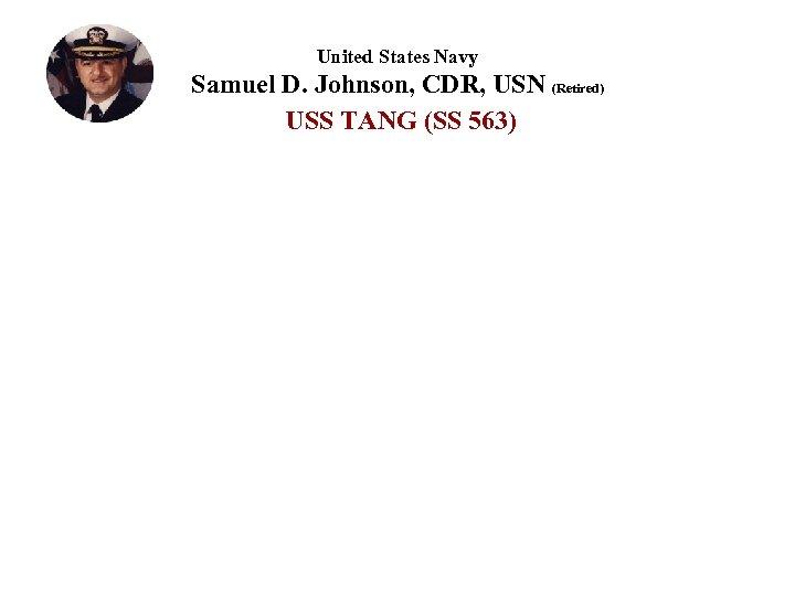 United States Navy Samuel D. Johnson, CDR, USN (Retired) USS TANG (SS 563)