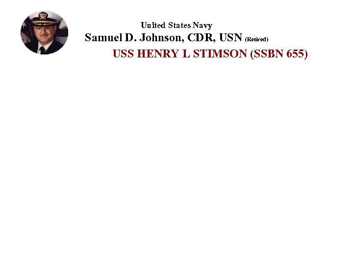 United States Navy Samuel D. Johnson, CDR, USN (Retired) USS HENRY L STIMSON (SSBN