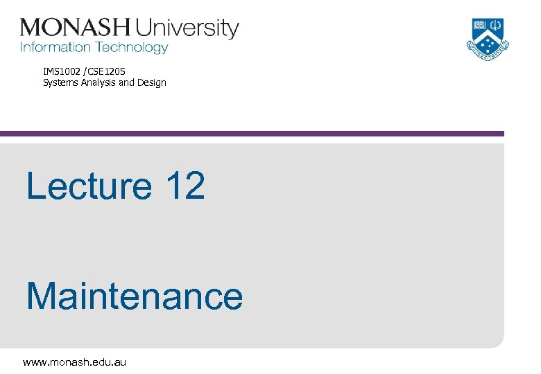 IMS 1002 /CSE 1205 Systems Analysis and Design Lecture 12 Maintenance www. monash. edu.