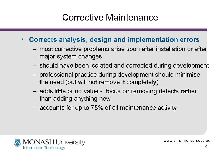Corrective Maintenance • Corrects analysis, design and implementation errors – most corrective problems arise