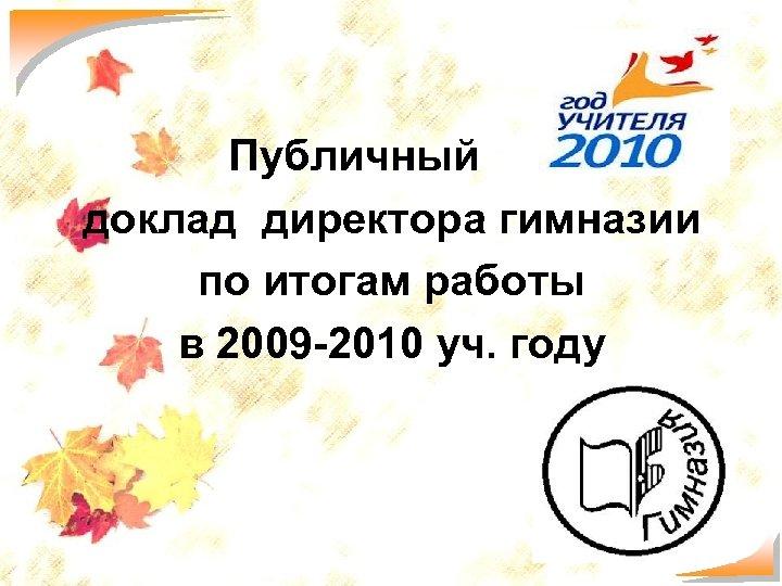 Публичный доклад директора гимназии по итогам работы в 2009 -2010 уч. году 1