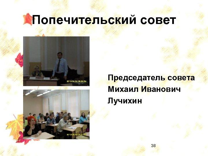 Попечительский совет Председатель совета Михаил Иванович Лучихин 38