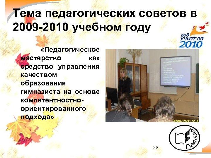 Тема педагогических советов в 2009 -2010 учебном году «Педагогическое мастерство как средство управления качеством