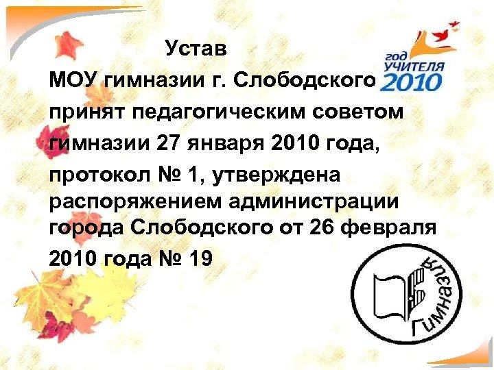 Устав МОУ гимназии г. Слободского принят педагогическим советом гимназии 27 января 2010 года, протокол