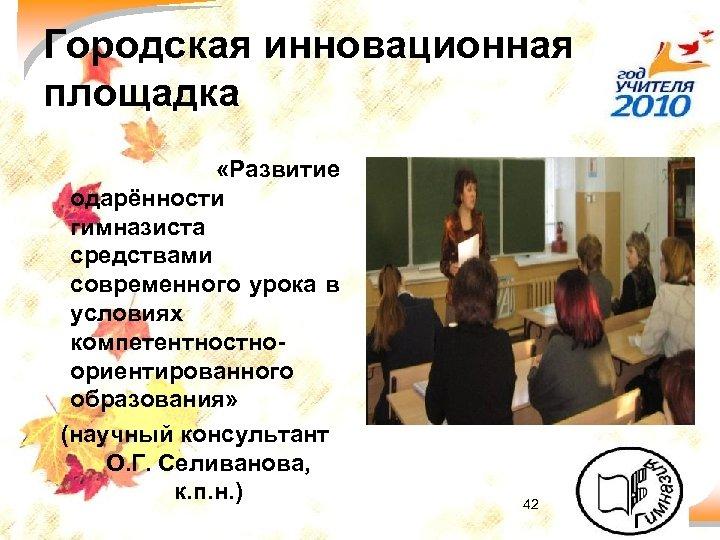 Городская инновационная площадка «Развитие одарённости гимназиста средствами современного урока в условиях компетентностноориентированного образования» (научный