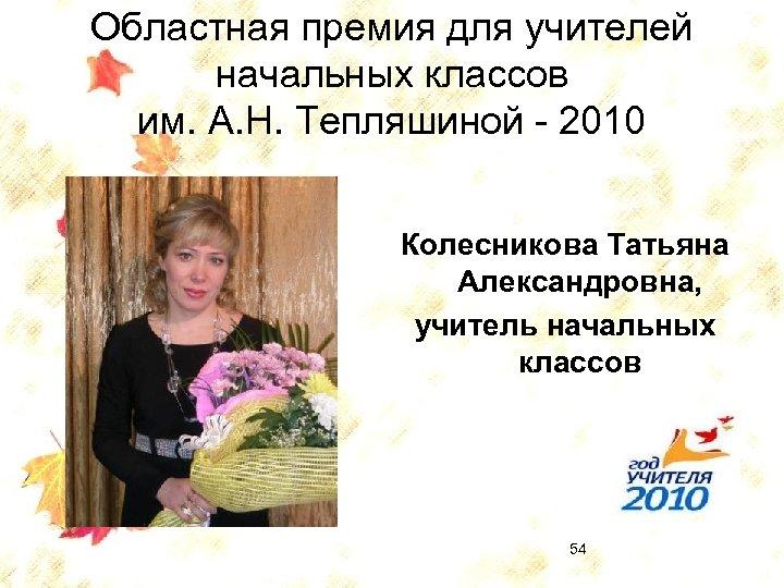 Областная премия для учителей начальных классов им. А. Н. Тепляшиной - 2010 Колесникова Татьяна