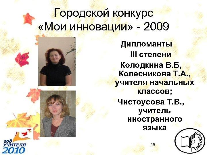 Городской конкурс «Мои инновации» - 2009 Дипломанты III степени Колодкина В. Б, Колесникова Т.