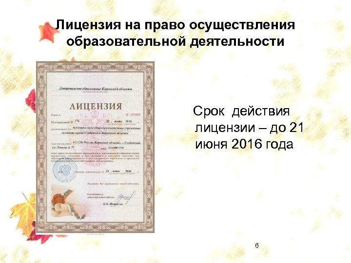 Лицензия на право осуществления образовательной деятельности Срок действия лицензии – до 21 июня 2016