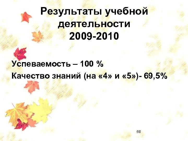 Результаты учебной деятельности 2009 -2010 Успеваемость – 100 % Качество знаний (на « 4»