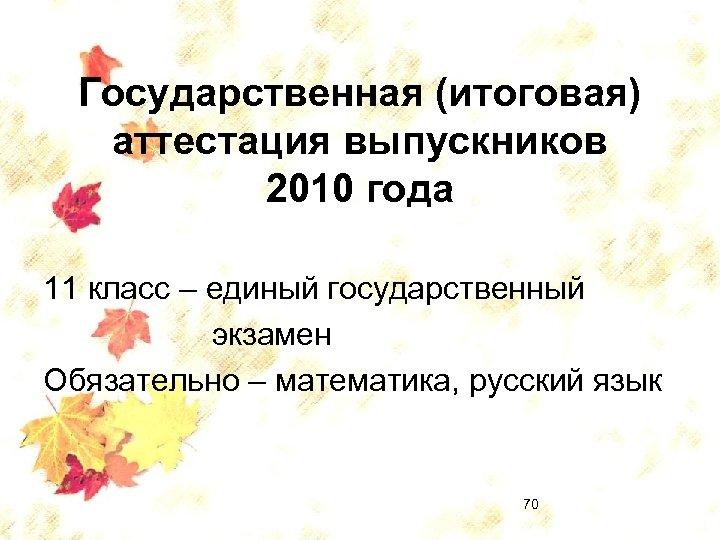 Государственная (итоговая) аттестация выпускников 2010 года 11 класс – единый государственный экзамен Обязательно –