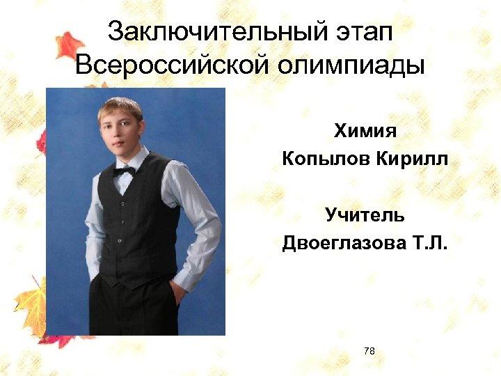 Заключительный этап Всероссийской олимпиады Химия Копылов Кирилл Учитель Двоеглазова Т. Л. 78