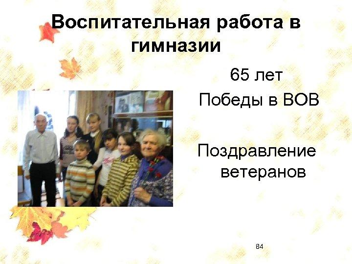 Воспитательная работа в гимназии 65 лет Победы в ВОВ Поздравление ветеранов 84