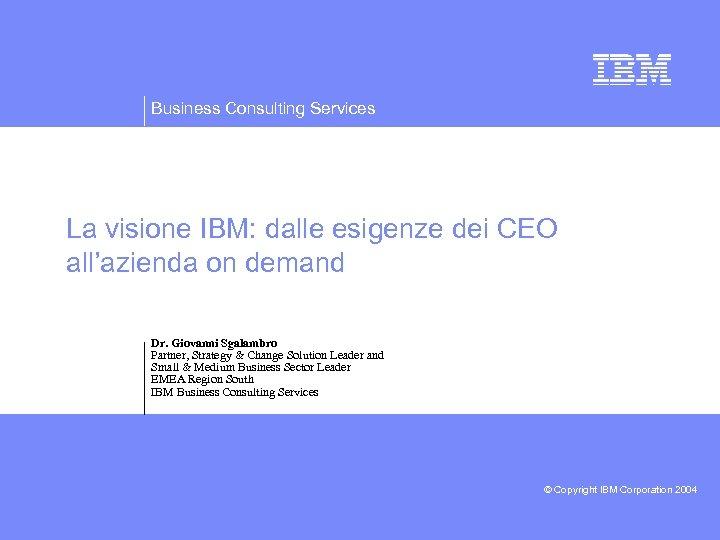Business Consulting Services La visione IBM: dalle esigenze dei CEO all'azienda on demand Dr.
