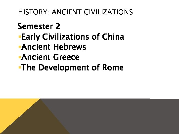 HISTORY: ANCIENT CIVILIZATIONS Semester 2 §Early Civilizations of China §Ancient Hebrews §Ancient Greece §The