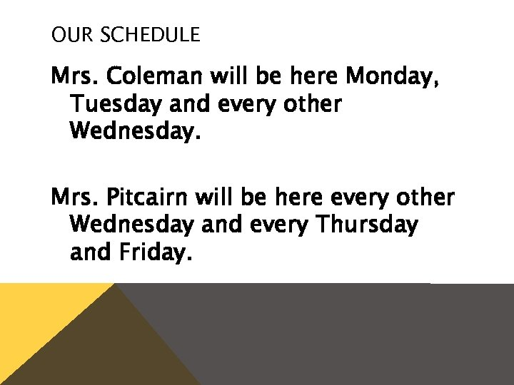 OUR SCHEDULE Mrs. Coleman will be here Monday, Tuesday and every other Wednesday. Mrs.