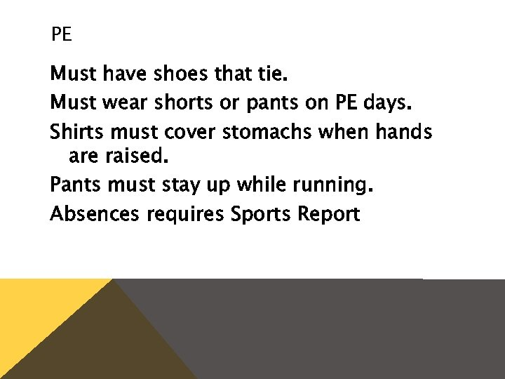PE Must have shoes that tie. Must wear shorts or pants on PE days.