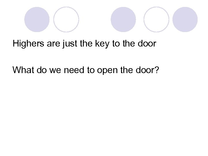 Highers are just the key to the door What do we need to open