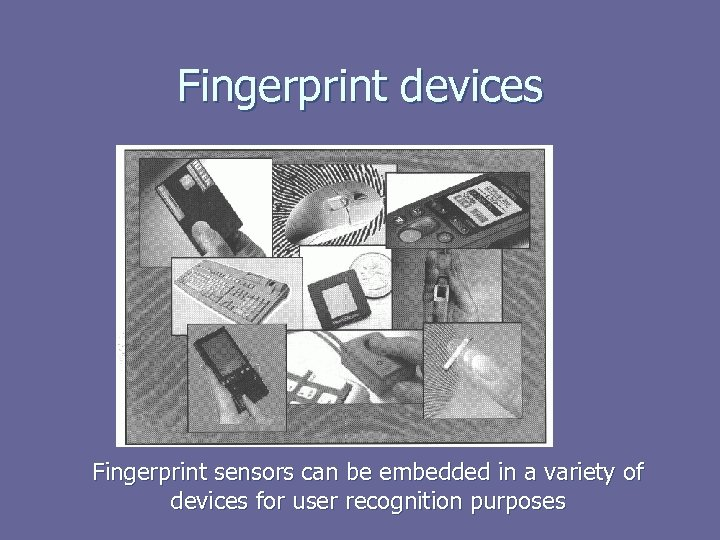 Fingerprint devices Fingerprint sensors can be embedded in a variety of devices for user