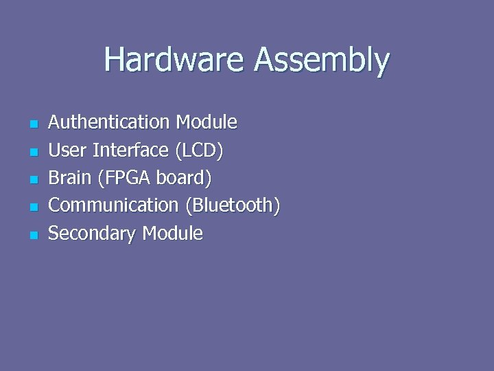 Hardware Assembly n n n Authentication Module User Interface (LCD) Brain (FPGA board) Communication