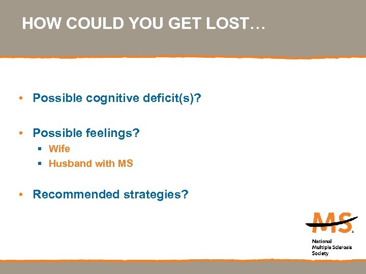 HOW COULD YOU GET LOST… • Possible cognitive deficit(s)? • Possible feelings? § Wife