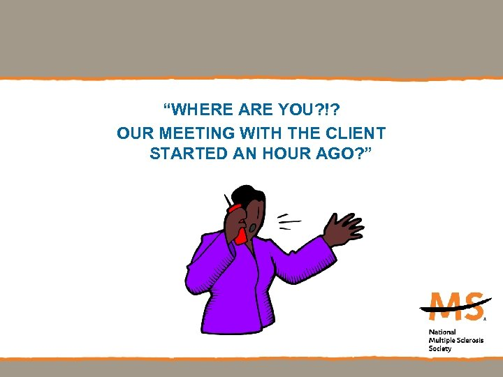 """WHERE ARE YOU? !? OUR MEETING WITH THE CLIENT STARTED AN HOUR AGO? """