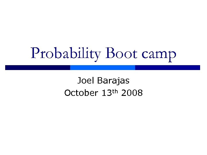 Probability Boot camp Joel Barajas October 13 th 2008