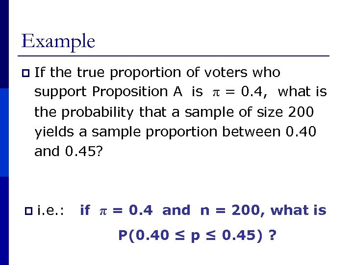 Example p If the true proportion of voters who support Proposition A is π