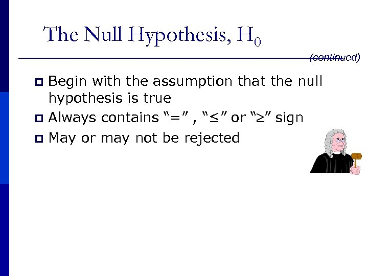 The Null Hypothesis, H 0 (continued) p p p Begin with the assumption that