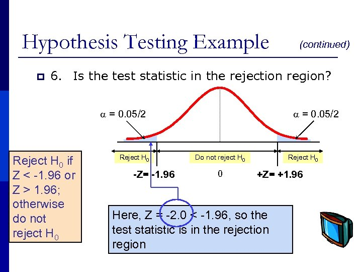 Hypothesis Testing Example p (continued) 6. Is the test statistic in the rejection region?