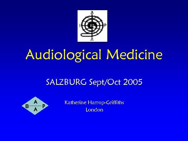Audiological Medicine SALZBURG Sept/Oct 2005 Katherine Harrop-Griffiths London