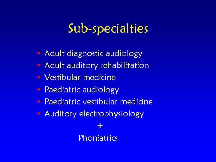 Sub-specialties • • • Adult diagnostic audiology Adult auditory rehabilitation Vestibular medicine Paediatric audiology