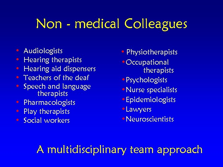 Non - medical Colleagues • • • Audiologists Hearing therapists Hearing aid dispensers Teachers