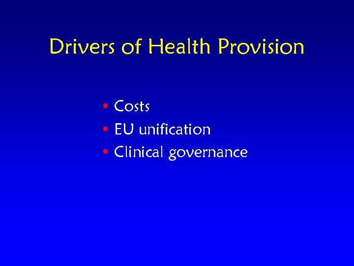 Drivers of Health Provision • Costs • EU unification • Clinical governance