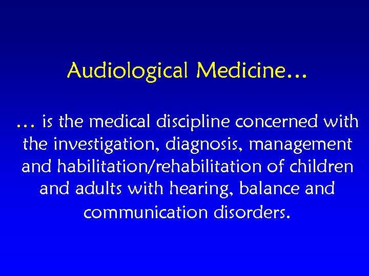 Audiological Medicine… … is the medical discipline concerned with the investigation, diagnosis, management and