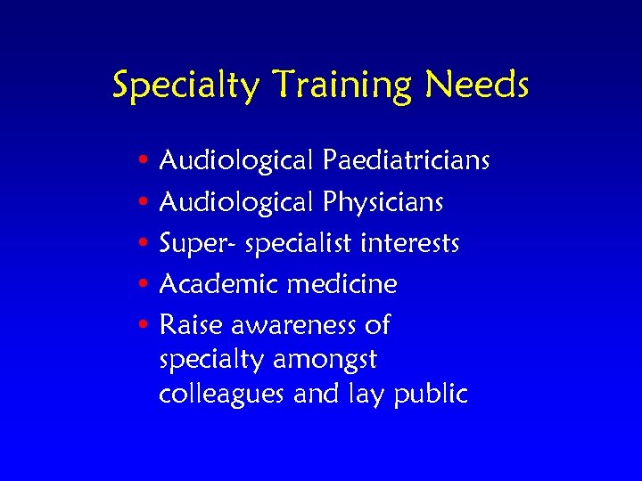 Specialty Training Needs • Audiological Paediatricians • Audiological Physicians • Super- specialist interests •