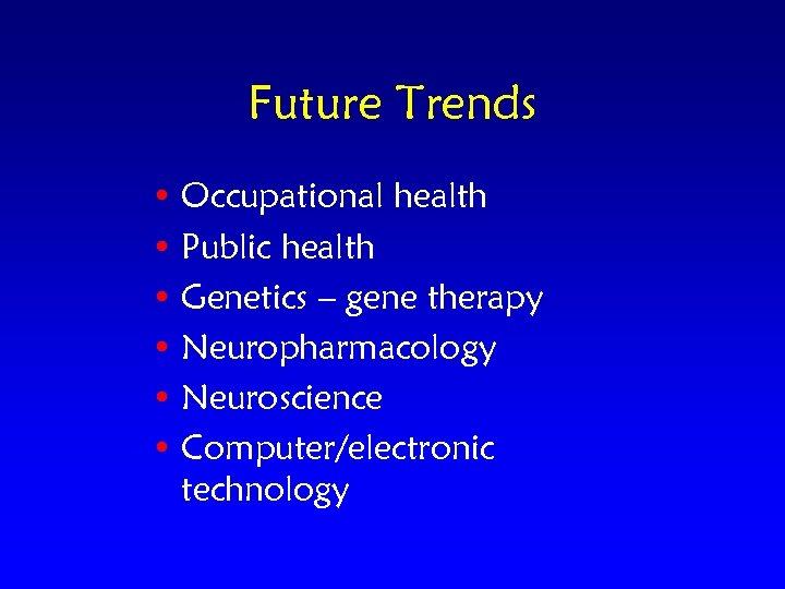 Future Trends • Occupational health • Public health • Genetics – gene therapy •