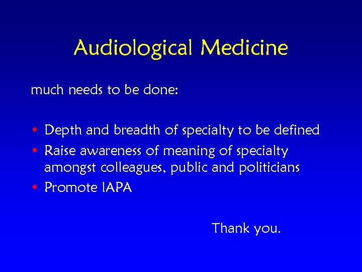 Audiological Medicine much needs to be done: • Depth and breadth of specialty to