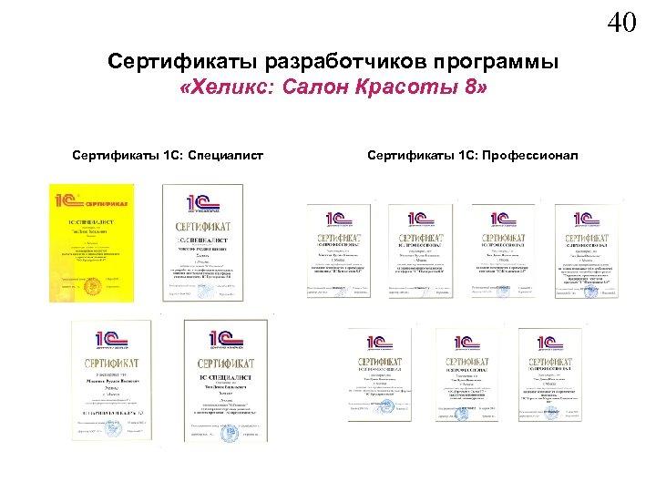 40 Сертификаты разработчиков программы «Хеликс: Салон Красоты 8» Сертификаты 1 С: Специалист Сертификаты 1