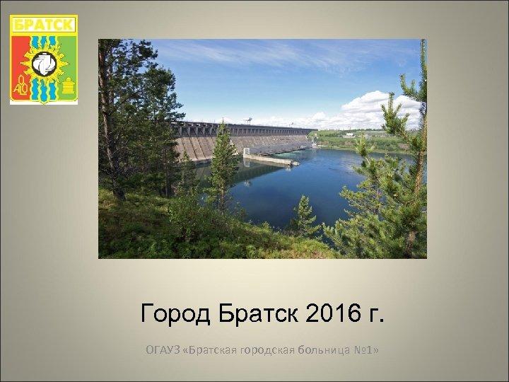 Город Братск 2016 г. ОГАУЗ «Братская городская больница № 1»