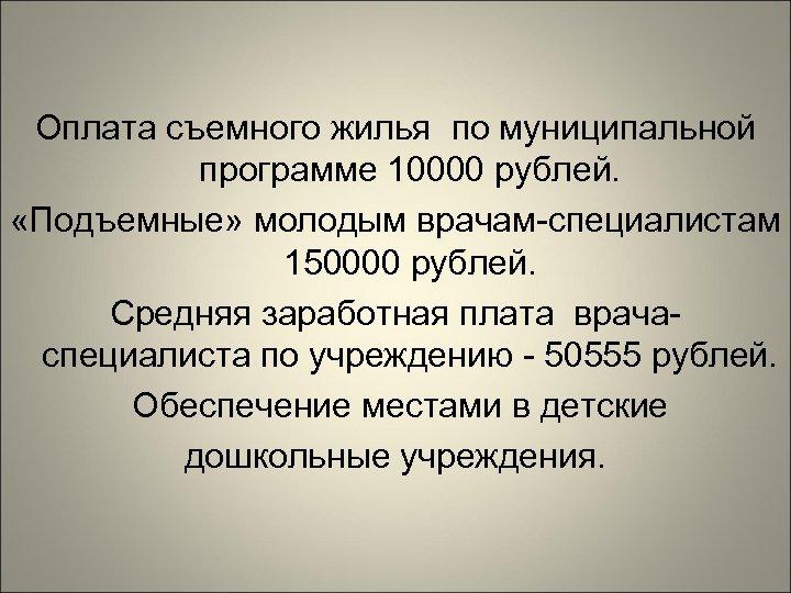 Оплата съемного жилья по муниципальной программе 10000 рублей. «Подъемные» молодым врачам-специалистам 150000 рублей. Средняя